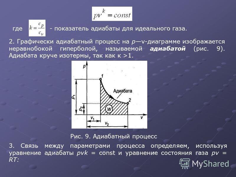 где- показатель адиабаты для идеального газа. 2. Графически адиабатный процесс на рv-диаграмме изображается неравнобокой гиперболой, называемой адиабатой (рис. 9). Адиабата круче изотермы, так как к >1. Рис. 9. Адиабатный процесс 3. Связь между парам