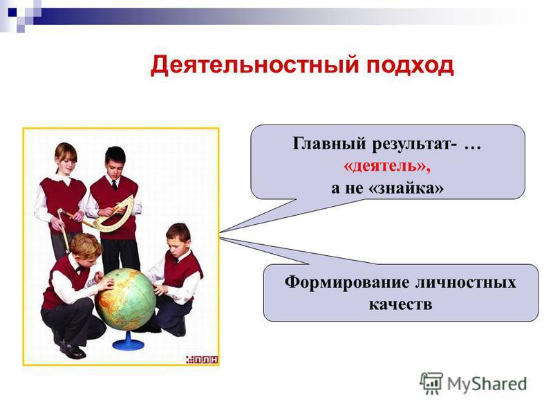 Деятельностный подход Главный результат- … «деятель», а не «знайка» Формирование личностных качеств