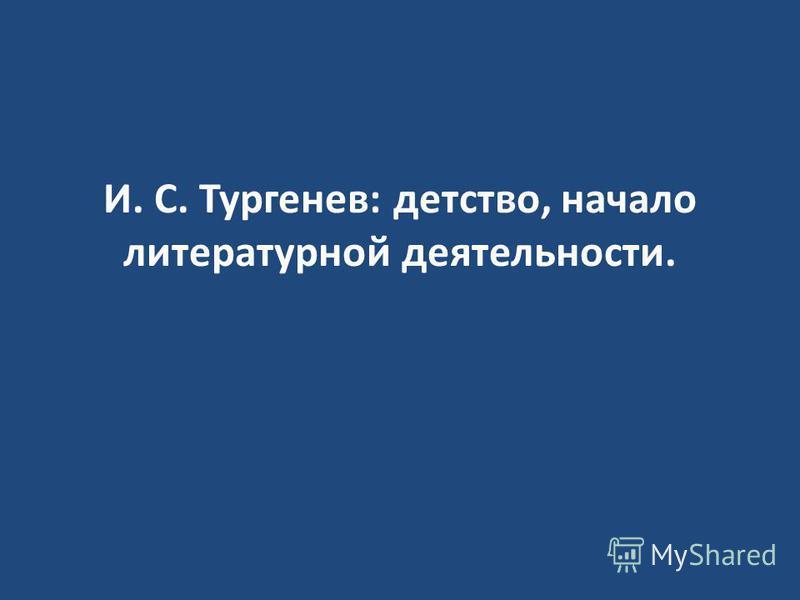 И. С. Тургенев: детство, начало литературной деятельности.