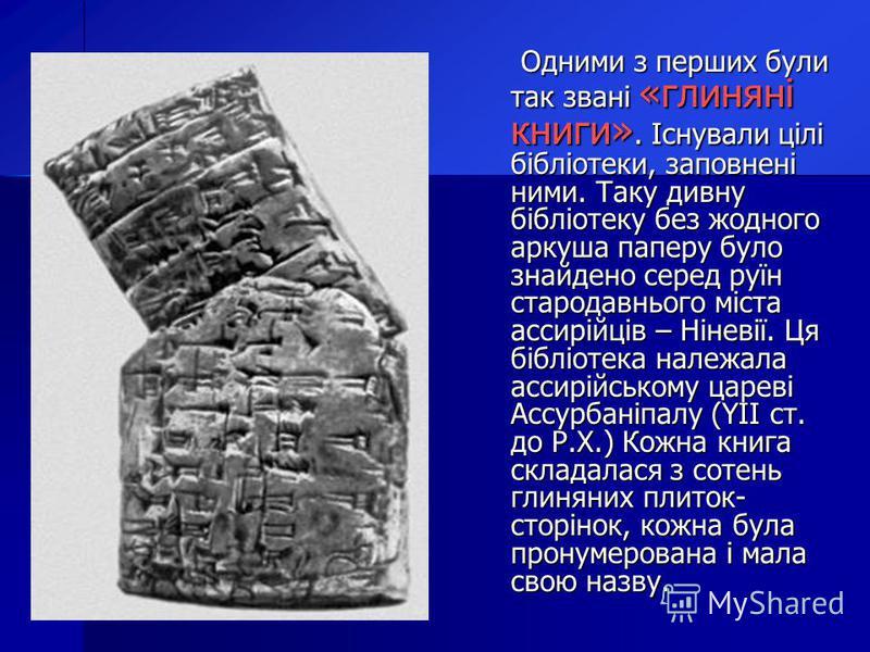 Одними з перших були так звані «глиняні книги». Існували цілі бібліотеки, заповнені ними. Таку дивну бібліотеку без жодного аркуша паперу було знайдено серед руїн стародавнього міста ассирійців – Ніневії. Ця бібліотека належала ассирійському цареві А