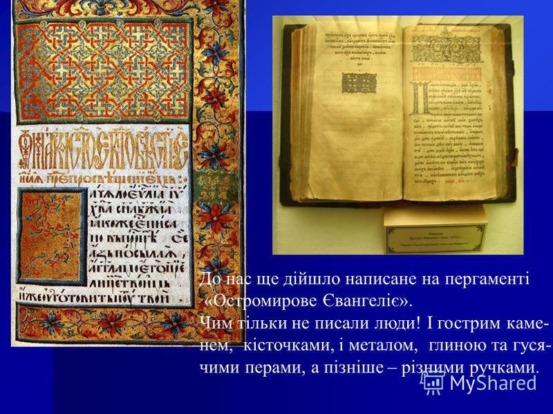 До нас ще дійшло написане на пергаменті «Остромирове Євангеліє». Чим тільки не писали люди! І гострим каме- нем, кісточками, і металом, глиною та гуся- чими перами, а пізніше – різними ручками.