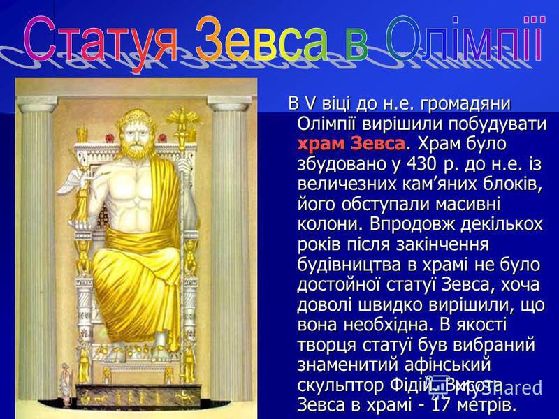 В V віці до н.е. громадяни Олімпії вирішили побудувати храм Зевса. Храм було збудовано у 430 р. до н.е. із величезних камяних блоків, його обступали масивні колони. Впродовж декількох років після закінчення будівництва в храмі не було достойної стату
