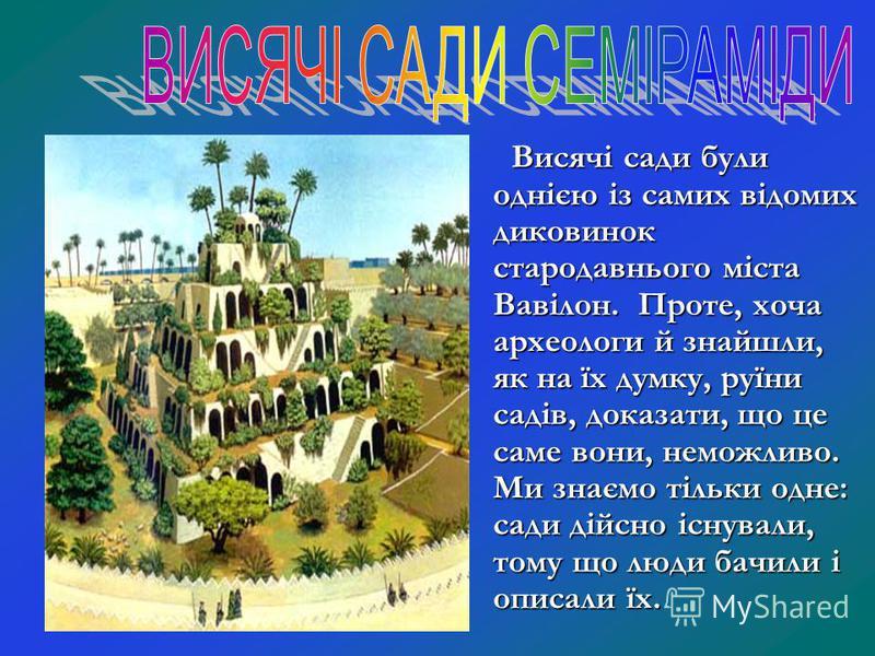 Висячі сади були однією із самих відомих диковинок стародавнього міста Вавілон. Проте, хоча археологи й знайшли, як на їх думку, руїни садів, доказати, що це саме вони, неможливо. Ми знаємо тільки одне: сади дійсно існували, тому що люди бачили і опи