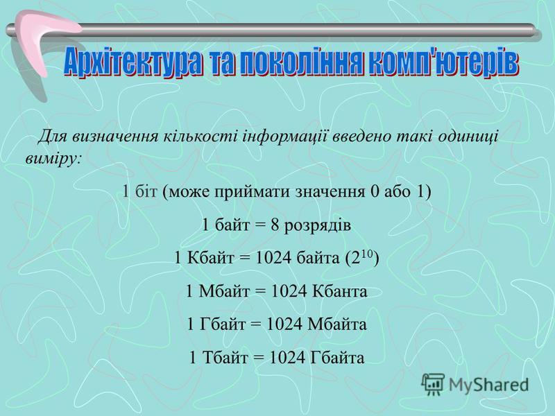 Для визначення кількості інформації введено такі одиниці виміру: 1 біт (може приймати значення 0 або 1) 1 байт = 8 розрядів 1 Кбайт = 1024 байта (2 10 ) 1 Мбайт = 1024 Кбанта 1 Гбайт = 1024 Мбайта 1 Тбайт = 1024 Гбайта
