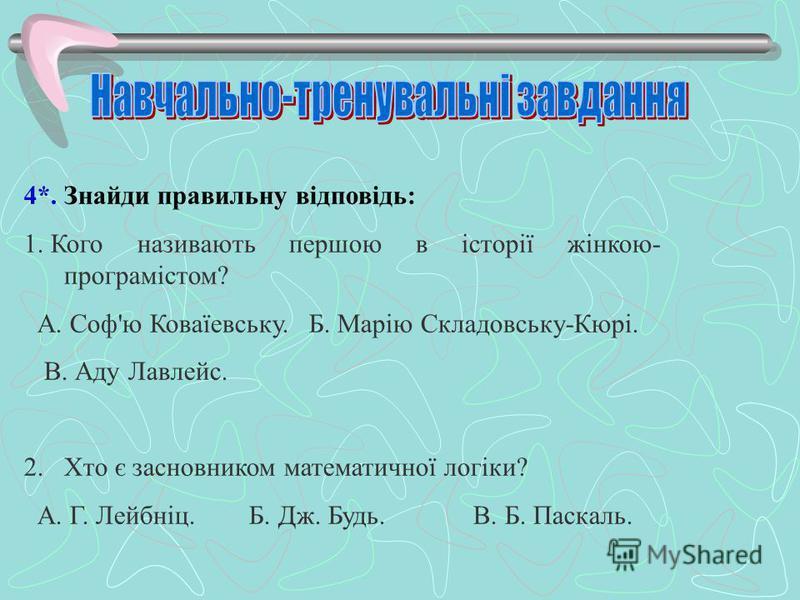 4*. Знайди правильну відповідь: 1. Кого називають першою в історії жінкою- програмістом? А. Соф'ю Коваїевську. Б. Марію Складовську-Кюрі. В. Аду Лавлейс. 2. Хто є засновником математичної логіки? А. Г. Лейбніц. Б. Дж. Будь. В. Б. Паскаль.