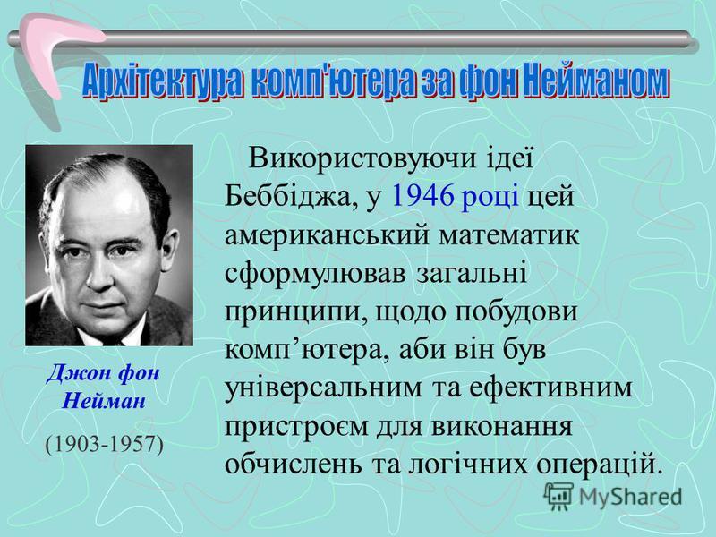 Використовуючи ідеї Беббіджа, у 1946 році цей американський математик сформулював загальні принципи, щодо побудови компютера, аби він був універсальним та ефективним пристроєм для виконання обчислень та логічних операцій. Джон фон Нейман (1903-1957)