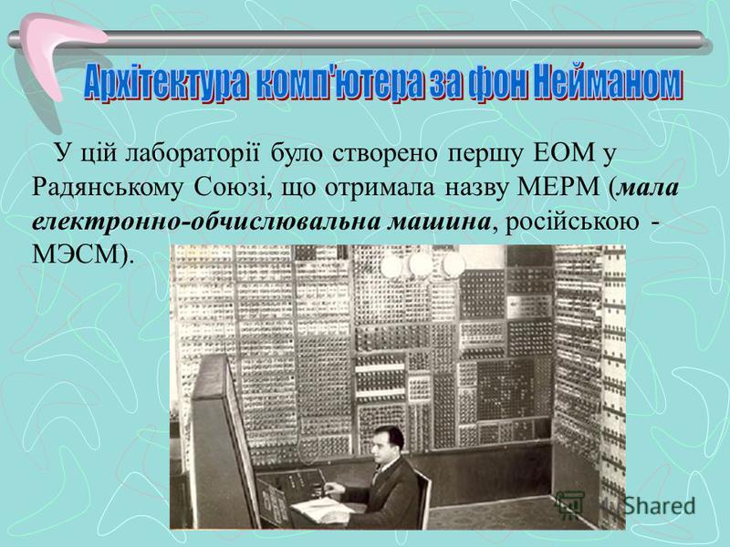 У цій лабораторії було створено першу ЕОМ у Радянському Союзі, що отримала назву МЕРМ (мала електронно-обчислювальна машина, російською - МЭСМ).