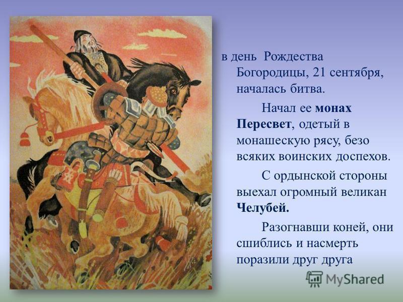 в день Рождества Богородицы, 21 сентября, началась битва. Начал ее монах Пересвет, одетый в монашескую рясу, безо всяких воинских доспехов. С ордынской стороны выехал огромный великан Челубей. Разогнавши коней, они сшиблись и насмерть поразили друг д
