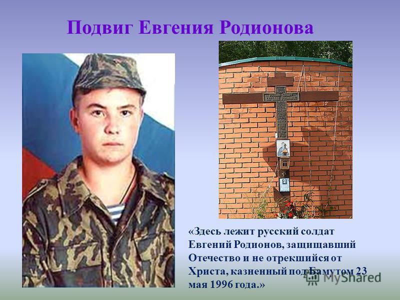 Подвиг Евгения Родионова «Здесь лежит русский солдат Евгений Родионов, защищавший Отечество и не отрекшийся от Христа, казненный под Бамутом 23 мая 1996 года.»