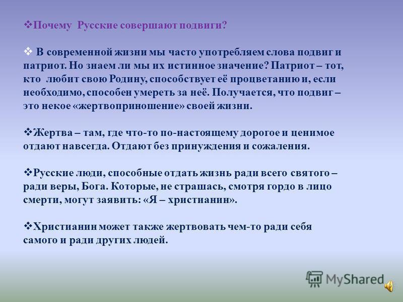Почему Русские совершают подвиги? В современной жизни мы часто употребляем слова подвиг и патриот. Но знаем ли мы их истинное значение? Патриот – тот, кто любит свою Родину, способствует её процветанию и, если необходимо, способен умереть за неё. Пол