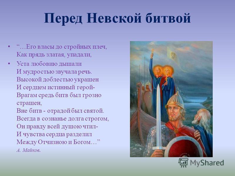 Перед Невской битвой …Его власы до стройных плеч, Как прядь златая, упадали, Уста любови дышали И мудростью звучала речь. Высокой доблестью украшен И сердцем истинный герой- Врагам средь битв был грозно страшен, Вне битв - отрадой был святой. Всегда