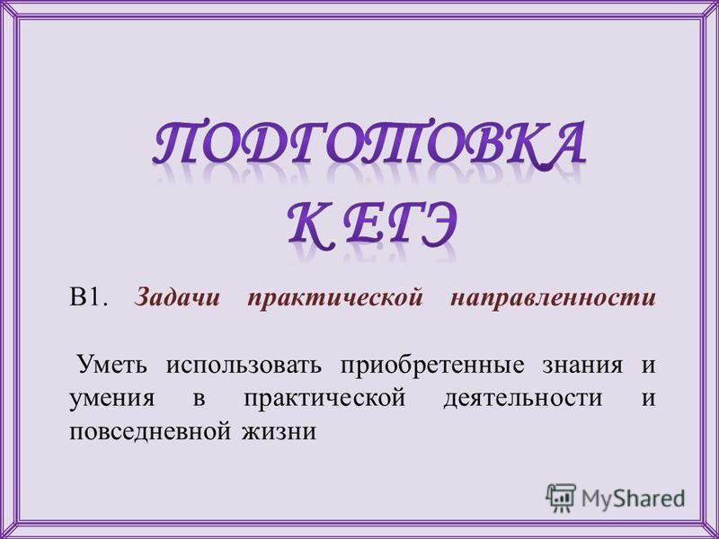 В1. Задачи практической направленности Уметь использовать приобретенные знания и умения в практической деятельности и повседневной жизни