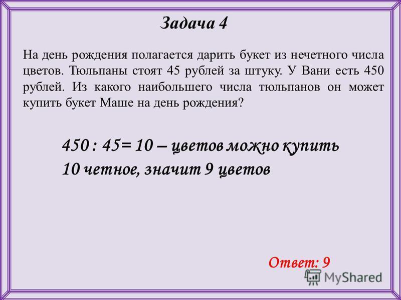 На день рождения полагается дарить букет из нечетного числа цветов. Тюльпаны стоят 45 рублей за штуку. У Вани есть 450 рублей. Из какого наибольшего числа тюльпанов он может купить букет Маше на день рождения? Задача 4 450 : 45= 10 – цветов можно куп