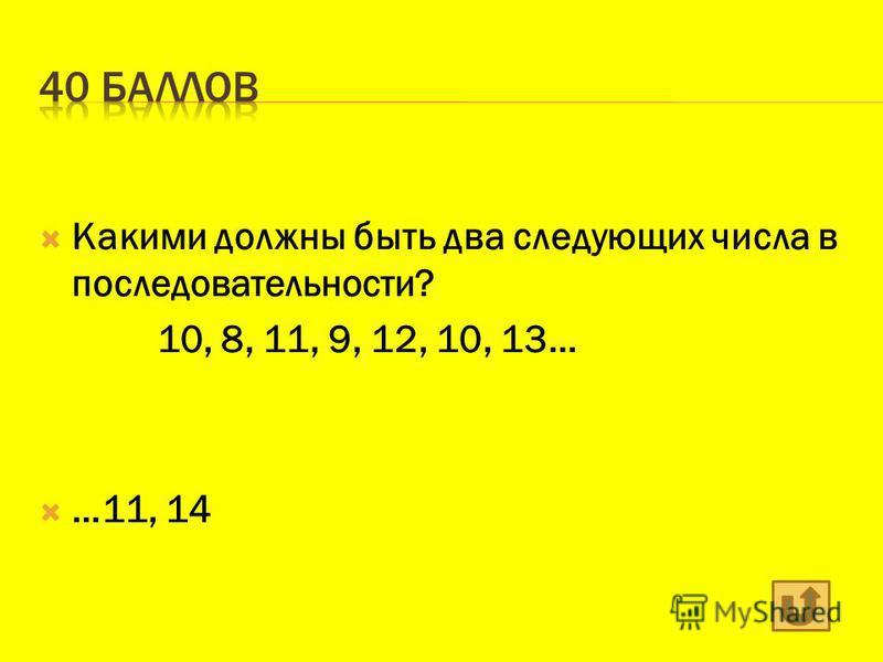 Какими должны быть два следующих числа в последовательности? 10, 8, 11, 9, 12, 10, 13… …11, 14