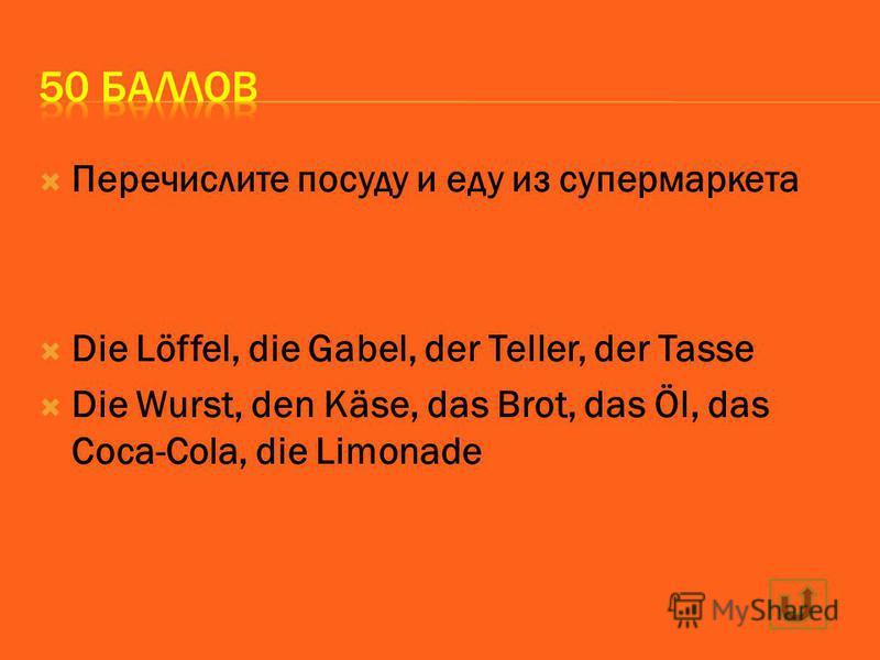 Перечислите посуду и еду из супермаркета Die Löffel, die Gabel, der Teller, der Tasse Die Wurst, den Käse, das Brot, das Öl, das Coca-Cola, die Limonade