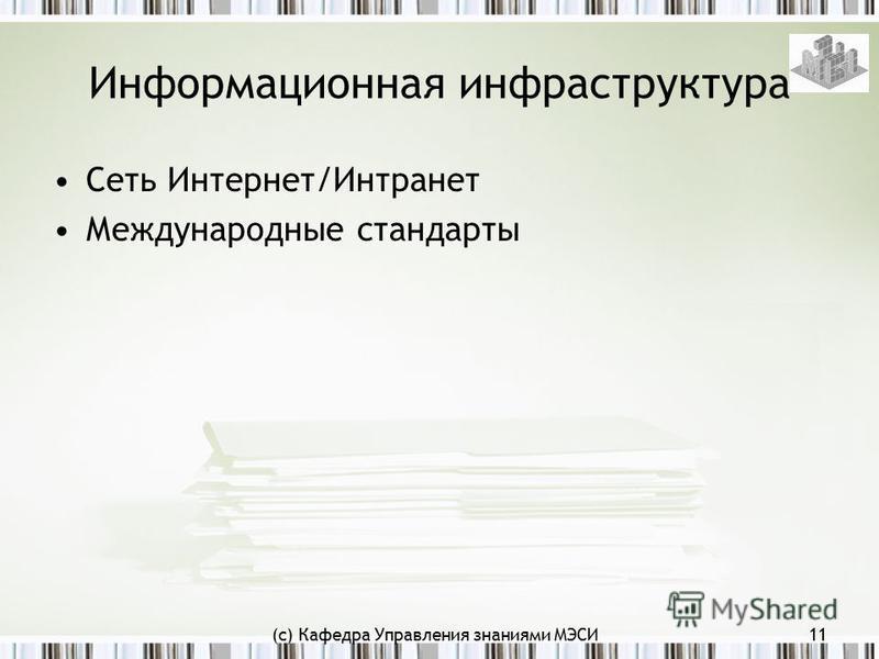 (с) Кафедра Управления знаниями МЭСИ11 Информационная инфраструктура Сеть Интернет/Интранет Международные стандарты