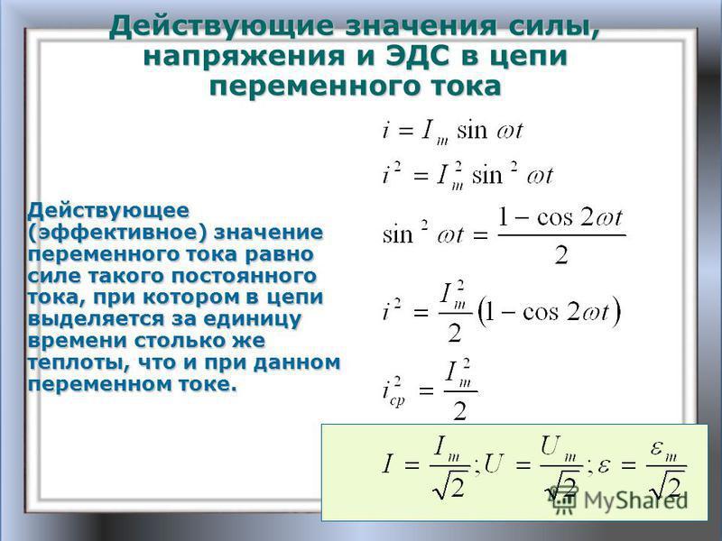 Действующие значения силы, напряжения и ЭДС в цепи переменного тока Действующее (эффективное) значение переменного тока равно силе такого постоянного тока, при котором в цепи выделяется за единицу времени столько же теплоты, что и при данном переменн
