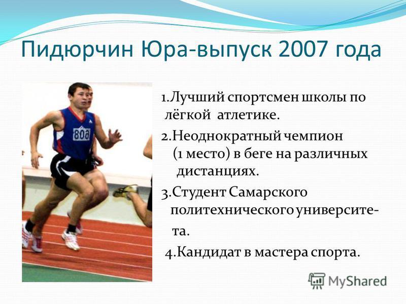 Пидюрчин Юра-выпуск 2007 года 1. Лучший спортсмен школы по лё лёгкой атлетике. 2 2. Неоднократный чемпион области( (1 место) в беге на различных дистанциях дистанциях. 3. Студент Самарского политехнического политехническогого университета. 4. Кандида