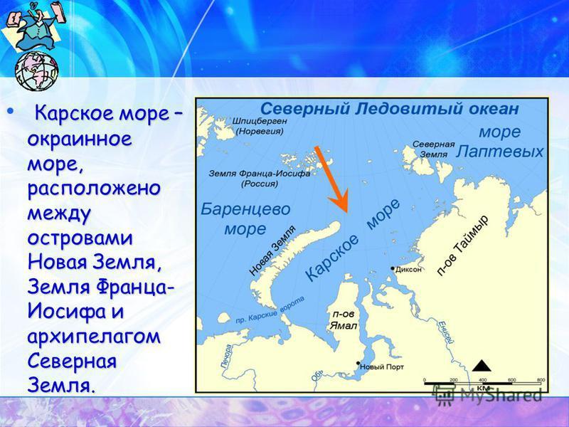 Карское море – окраинное море, расположено между островами Новая Земля, Земля Франца- Иосифа и архипелагом Северная Земля.