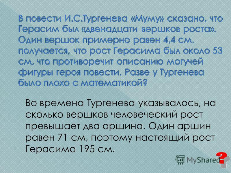 Во времена Тургенева указывалось, на сколько вершков человеческий рост превышает два аршина. Один аршин равен 71 см, поэтому настоящий рост Герасима 195 см.