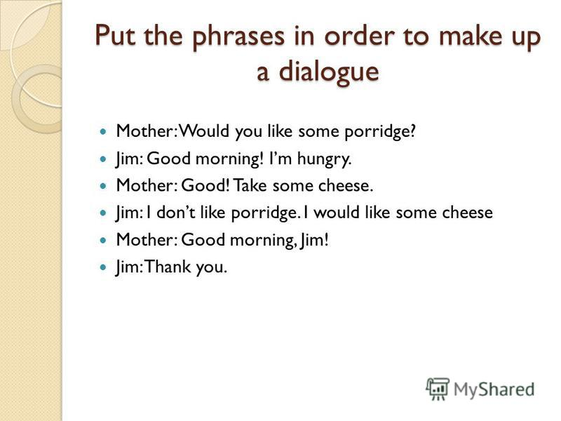 Put the phrases in order to make up a dialogue Mother: Would you like some porridge? Jim: Good morning! Im hungry. Mother: Good! Take some cheese. Jim: I dont like porridge. I would like some cheese Mother: Good morning, Jim! Jim: Thank you.
