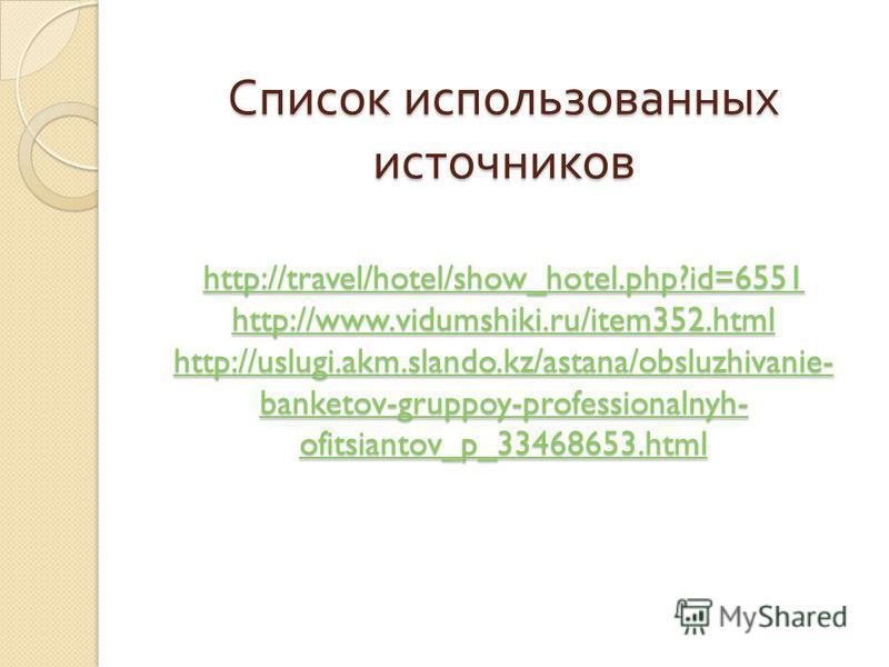 Список использованных источников http://travel/hotel/show_hotel.php?id=6551 http://www.vidumshiki.ru/item352.html http://uslugi.akm.slando.kz/astana/obsluzhivanie- banketov-gruppoy-professionalnyh- ofitsiantov_p_33468653.html http://travel/hotel/show