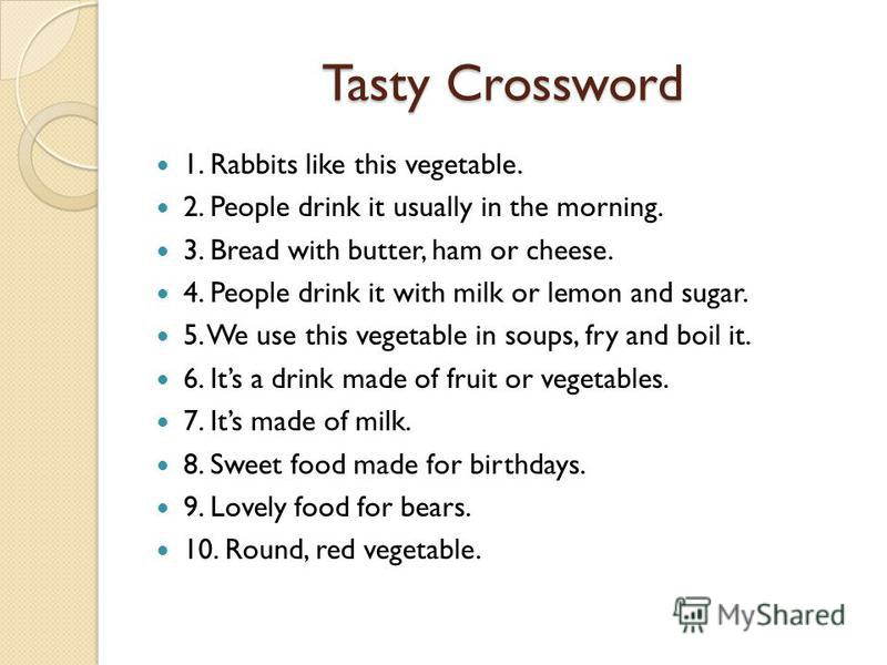 Tasty Crossword 1. Rabbits like this vegetable. 2. People drink it usually in the morning. 3. Bread with butter, ham or cheese. 4. People drink it with milk or lemon and sugar. 5. We use this vegetable in soups, fry and boil it. 6. Its a drink made o