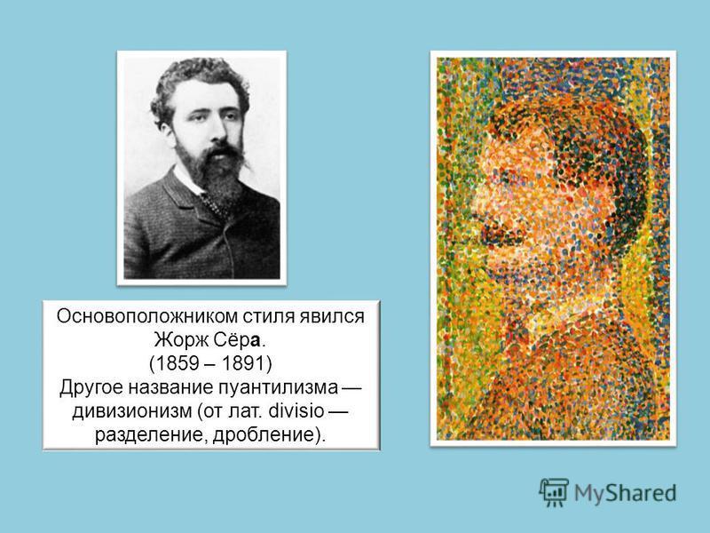 Основоположником стиля явился Жорж Сёра. (1859 – 1891) Другое название пуантилизма дивизионизм (от лат. divisio разделение, дробление).