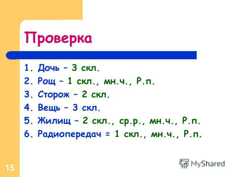 15 Проверка 1. Дочь – 3 скл. 2. Рощ – 1 скл., мн.ч., Р.п. 3. Сторож – 2 скл. 4. Вещь – 3 скл. 5. Жилищ – 2 скл., ср.р., мн.ч., Р.п. 6. Радиопередач = 1 скл., мн.ч., Р.п.