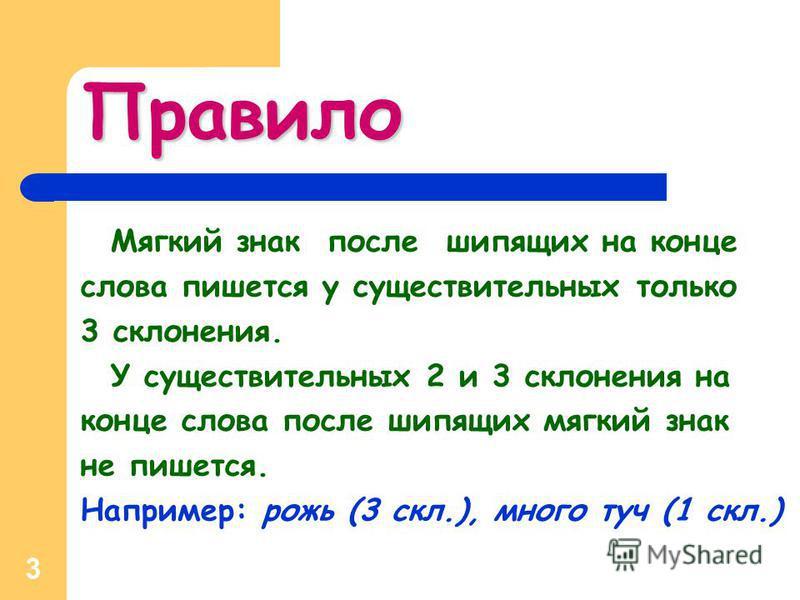 3 Правило Мягкий знак после шипящих на конце слова пишется у существительных только 3 склонения. У существительных 2 и 3 склонения на конце слова после шипящих мягкий знак не пишется. Например: рожь (3 скл.), много туч (1 скл.)