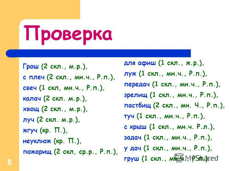 8 Грош (2 скл., м.р.), с плеч (2 скл., мн.ч., Р.п.), свеч (1 скл, мн.ч., Р.п.), калач (2 скл. м.р.), хвощ (2 скл., м.р.), луч (2 скл. м.р.), жгуч (кр. П.), неуклюж (кр. П.), пожарищ (2 скл, ср.р., Р.п.), для афиш (1 скл., ж.р.), луж (1 скл., мн.ч., Р