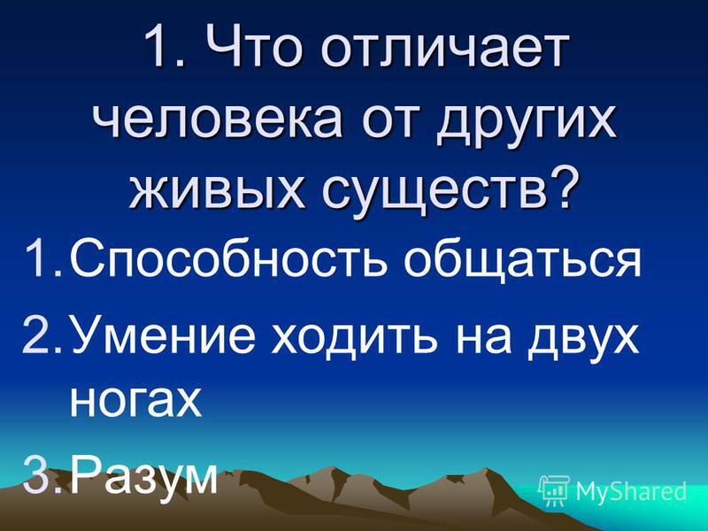 1. Что отличает человека от других живых существ? 1. Способность общаться 2. Умение ходить на двух ногах 3.Разум