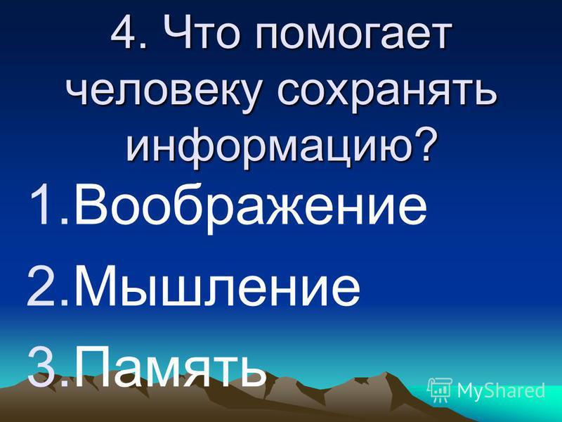 4. Что помогает человеку сохранять информацию? 1. Воображение 2. Мышление 3.Память