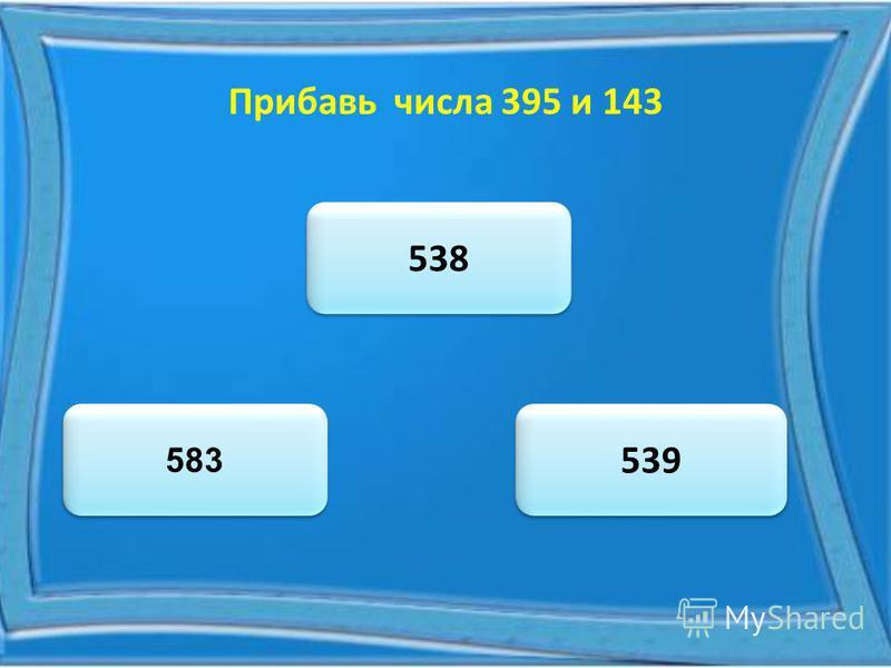 Прибавь числа 395 и 143 538 583 539