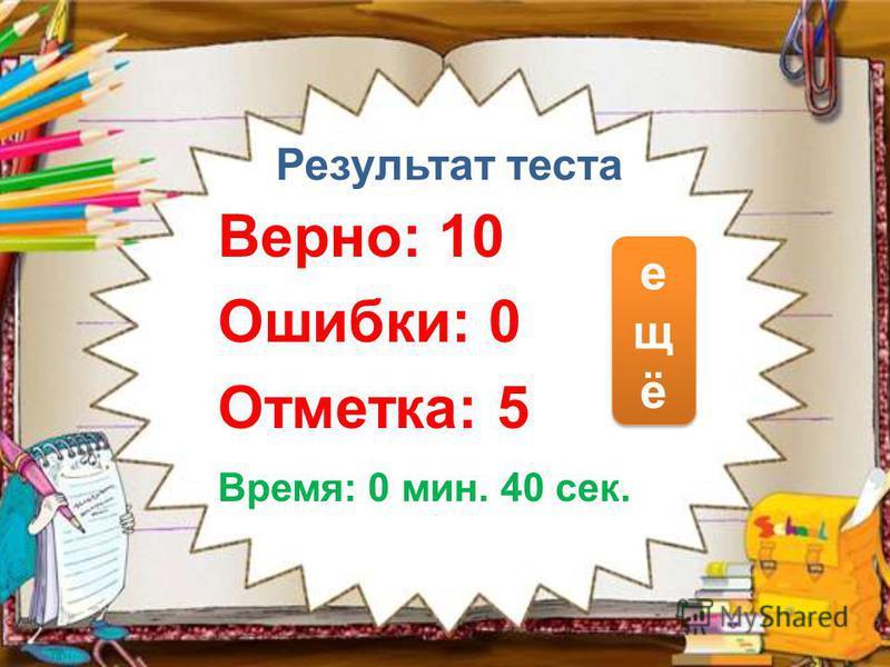 Результат теста Верно: 10 Ошибки: 0 Отметка: 5 Время: 0 мин. 40 сек. ещёещё ещёещё