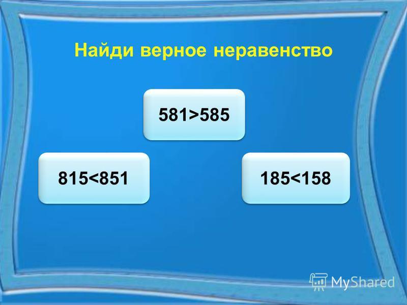 Найди верное неравенство 815<851 815<851 581>585 185<158