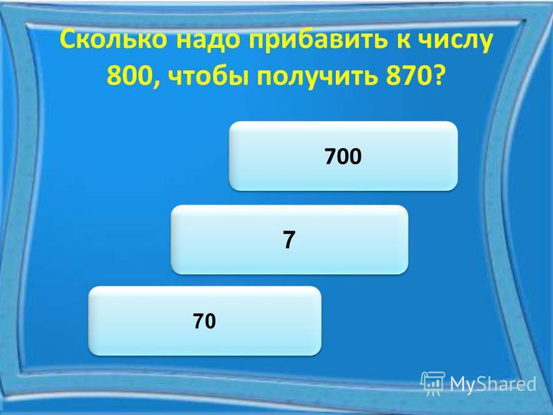 Сколько надо прибавить к числу 800, чтобы получить 870? 70 700 7 7