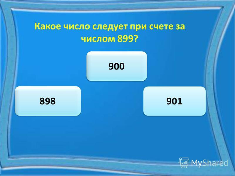 Какое число следует при счете за числом 899? 900 898 901