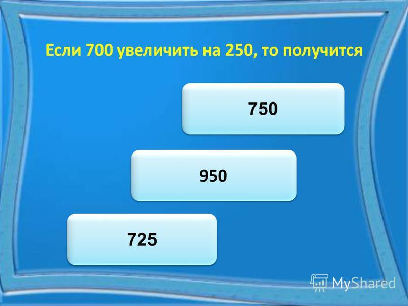 Если 700 увеличить на 250, то получится 950 725 750