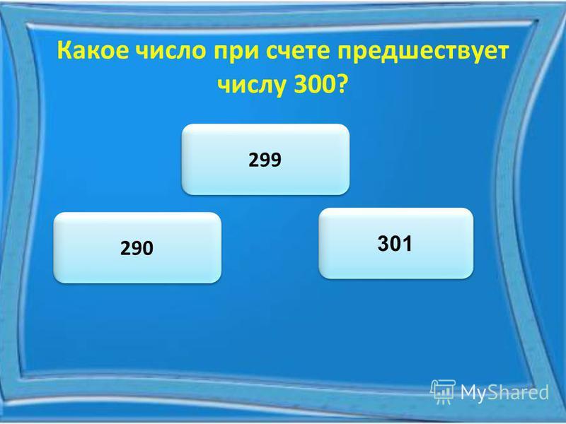 Какое число при счете предшествует числу 300? 299 290 301