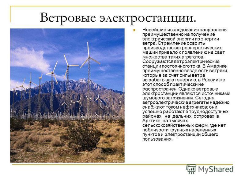 Ветровые электростанции. Новейшие исследования направлены преимущественно на получение электрической энергии из энергии ветра. Стремление освоить производство ветроэнергетических машин привело к появлению на свет множества таких агрегатов. Сооружаютс