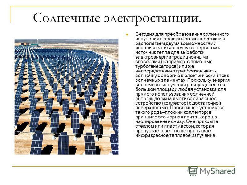 Солнечные электростанции. Сегодня для преобразования солнечного излучения в электрическую энергию мы располагаем двумя возможностями: использовать солнечную энергию как источник тепла для выработки электроэнергии традиционными способами (например, с