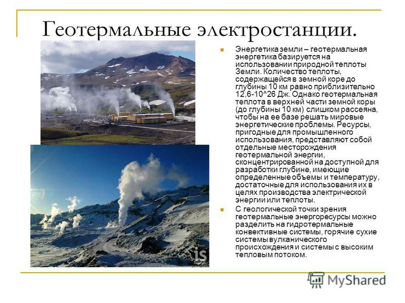 Геотермальные электростанции. Энергетика земли – геотермальная энергетика базируется на использовании природной теплоты Земли. Количество теплоты, содержащейся в земной коре до глубины 10 км равно приблизительно 12,6-10^26 Дж. Однако геотермальная те