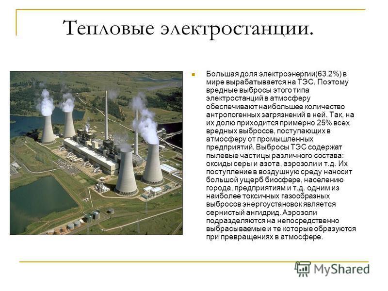 Тепловые электростанции. Большая доля электроэнергии(63.2%) в мире вырабатывается на ТЭС. Поэтому вредные выбросы этого типа электростанций в атмосферу обеспечивают наибольшее количество антропогенных загрязнений в ней. Так, на их долю приходится при