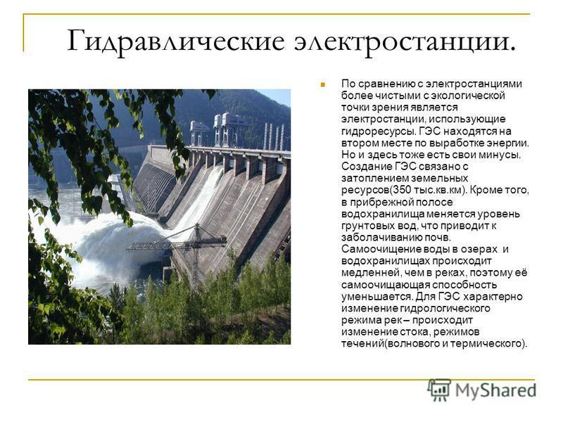 Гидравлические электростанции. По сравнению с электростанциями более чистыми с экологической точки зрения является электростанции, использующие гидроресурсы. ГЭС находятся на втором месте по выработке энергии. Но и здесь тоже есть свои минусы. Создан
