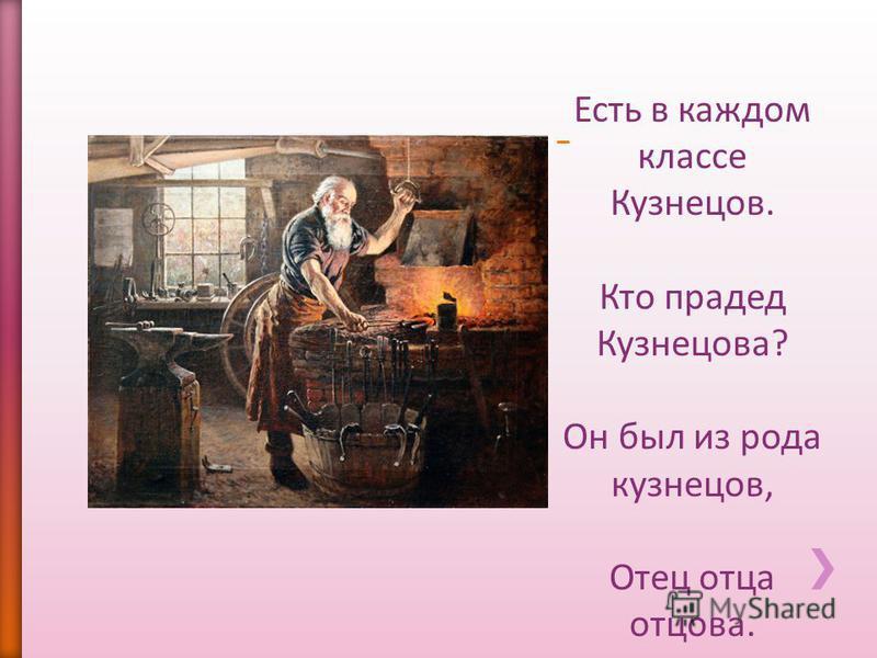 Есть в каждом классе Кузнецов. Кто прадед Кузнецова? Он был из рода кузнецов, Отец отца отцова.
