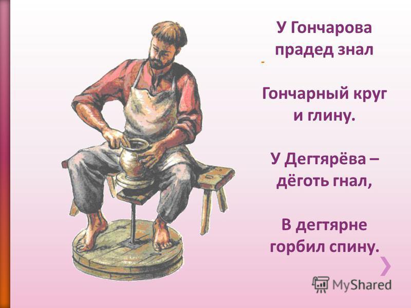У Гончарова прадед знал Гончарный круг и глину. У Дегтярёва – дёготь гнал, В дегтярне горбил спину.