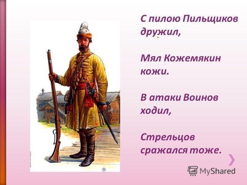 С пилою Пильщиков дружил, Мял Кожемякин кожи. В атаки Воинов ходил, Стрельцов сражался тоже.