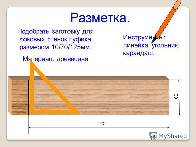125 60 Подобрать заготовку для боковых стенок пуфика размером 10/70/125 мм. Материал: древесина Инструменты: линейка, угольник, карандаш. Разметка.
