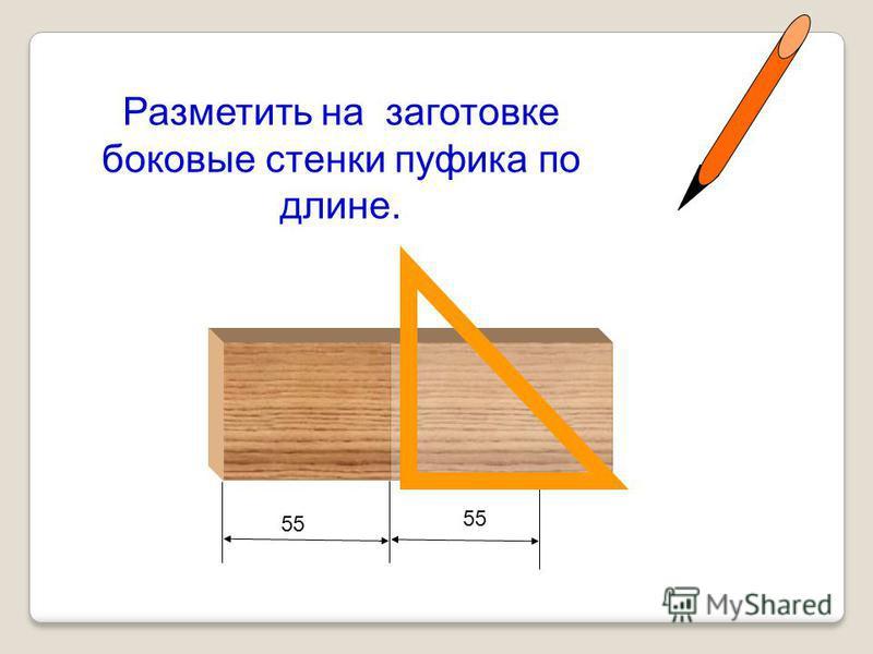 Разметить на заготовке боковые стенки пуфика по длине. 55